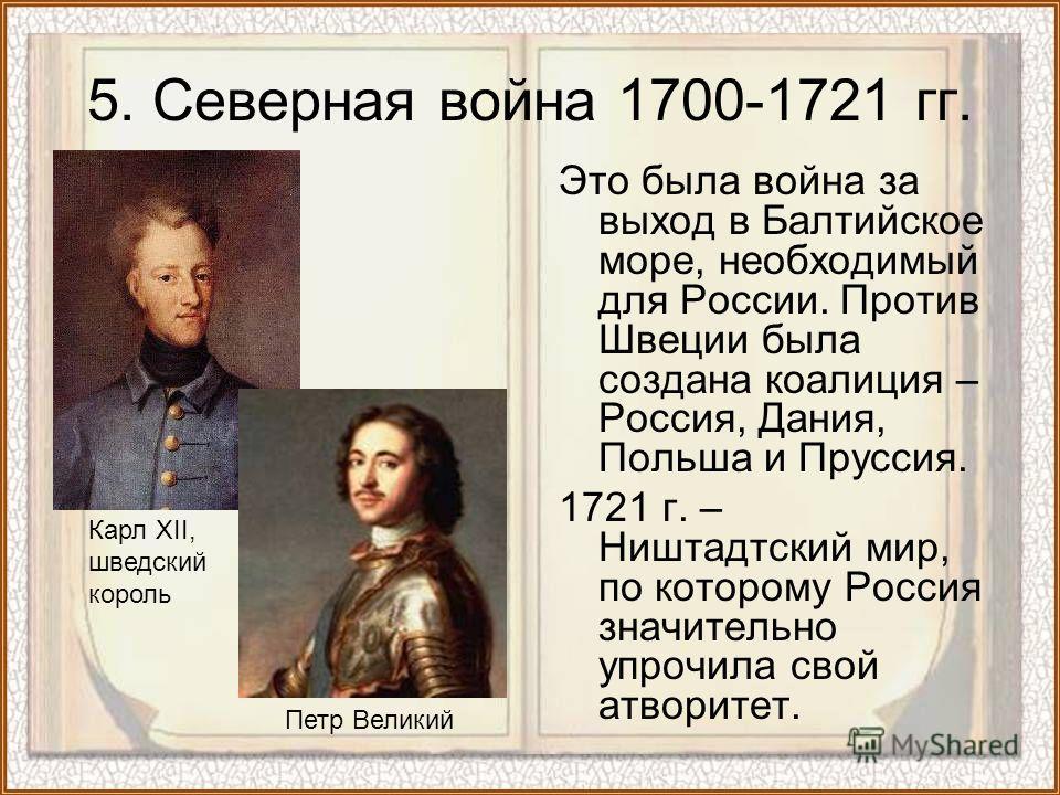 5. Северная война 1700-1721 гг. Это была война за выход в Балтийское море, необходимый для России. Против Швеции была создана коалиция – Россия, Дания, Польша и Пруссия. 1721 г. – Ништадтский мир, по которому Россия значительно упрочила свой атворите