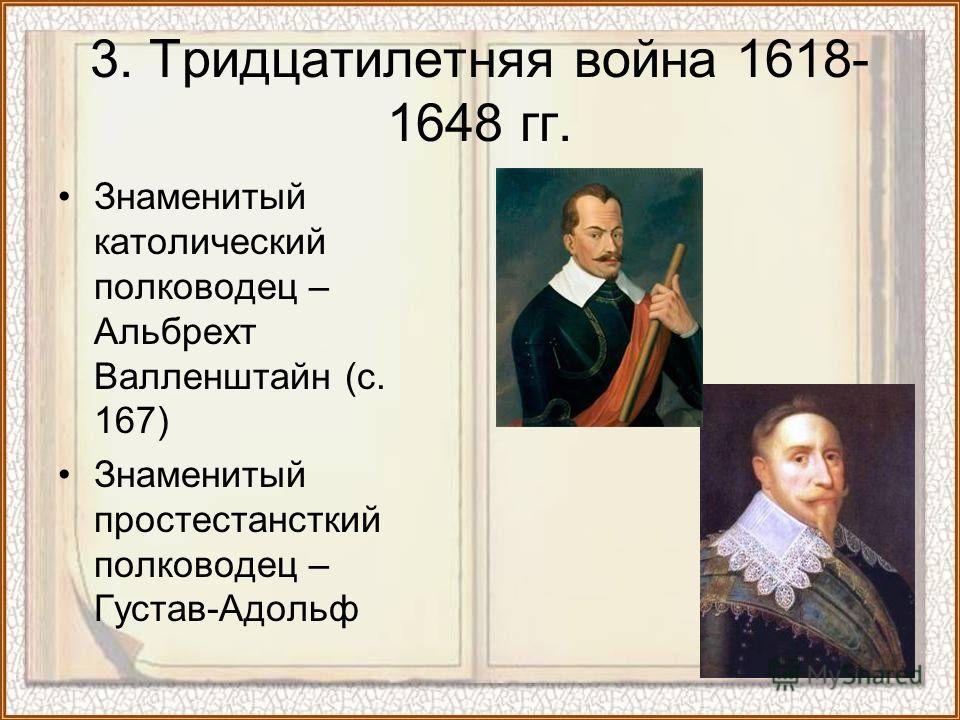 Знаменитый католический полководец – Альбрехт Валленштайн (с. 167) Знаменитый простестансткий полководец – Густав-Адольф 3. Тридцатилетняя война 1618- 1648 гг.