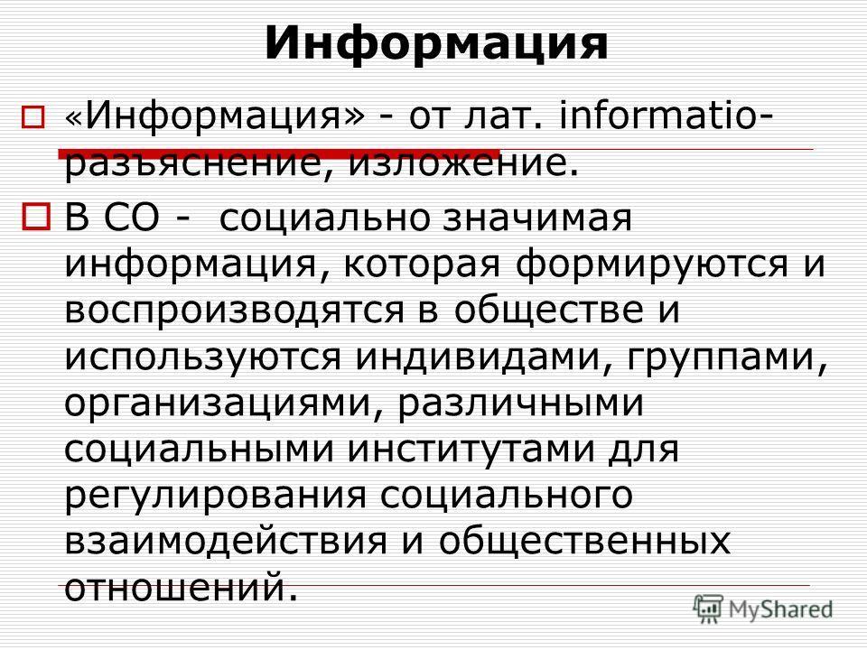 Информация « Информация» - от лат. informatio- разъяснение, изложение. В СО - социально значимая информация, которая формируются и воспроизводятся в обществе и используются индивидами, группами, организациями, различными социальными институтами для р
