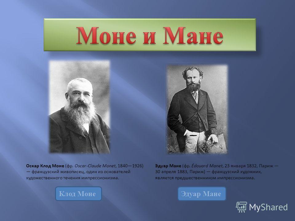 Клод МонеЭдуар Мане Оскар Клод Моне (фр. Oscar-Claude Monet, 18401926) французский живописец, один из основателей художественного течения импрессионизма. Эдуар Мане (фр. Édouard Manet, 23 января 1832, Париж 30 апреля 1883, Париж) французский художник