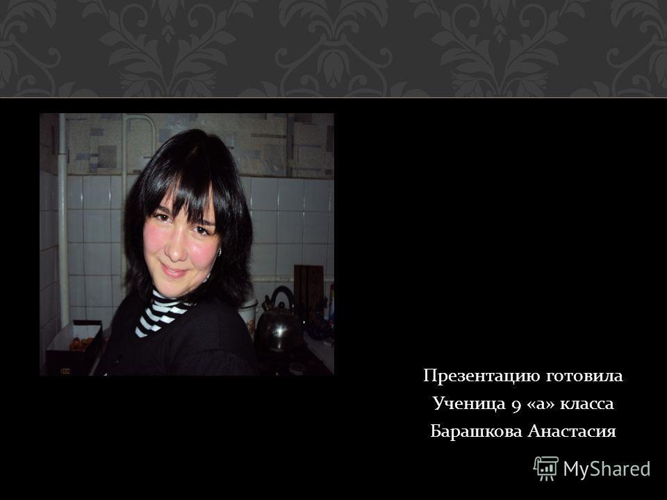 Презентацию готовила Ученица 9 « а » класса Барашкова Анастасия
