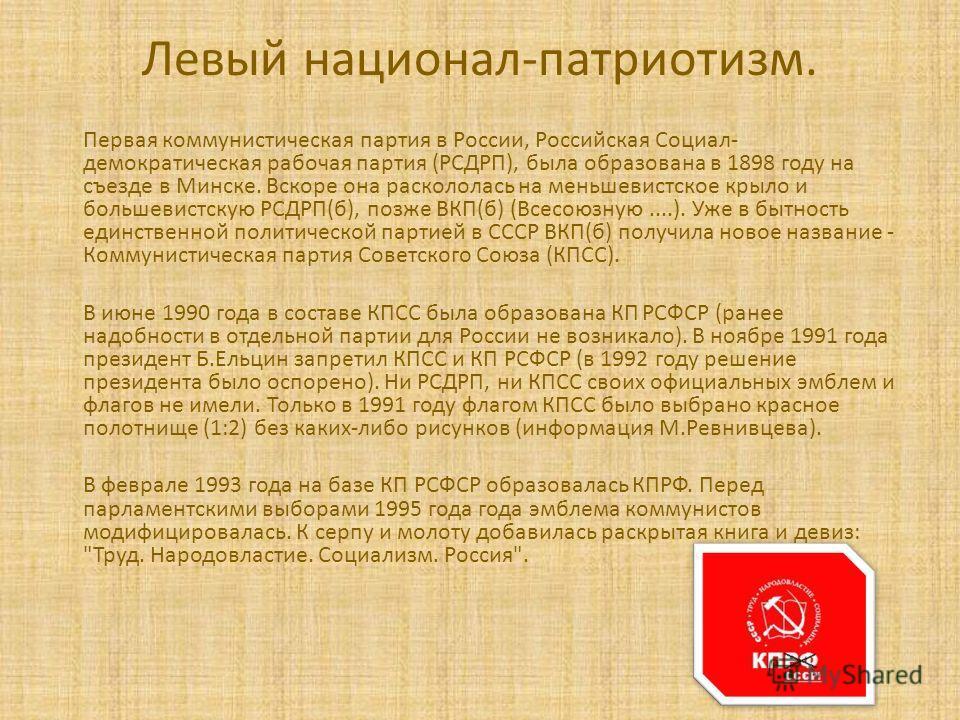 Левый национал-патриотизм. Первая коммунистическая партия в России, Российская Социал- демократическая рабочая партия (РСДРП), была образована в 1898 году на съезде в Минске. Вскоре она раскололась на меньшевистское крыло и большевистскую РСДРП(б), п