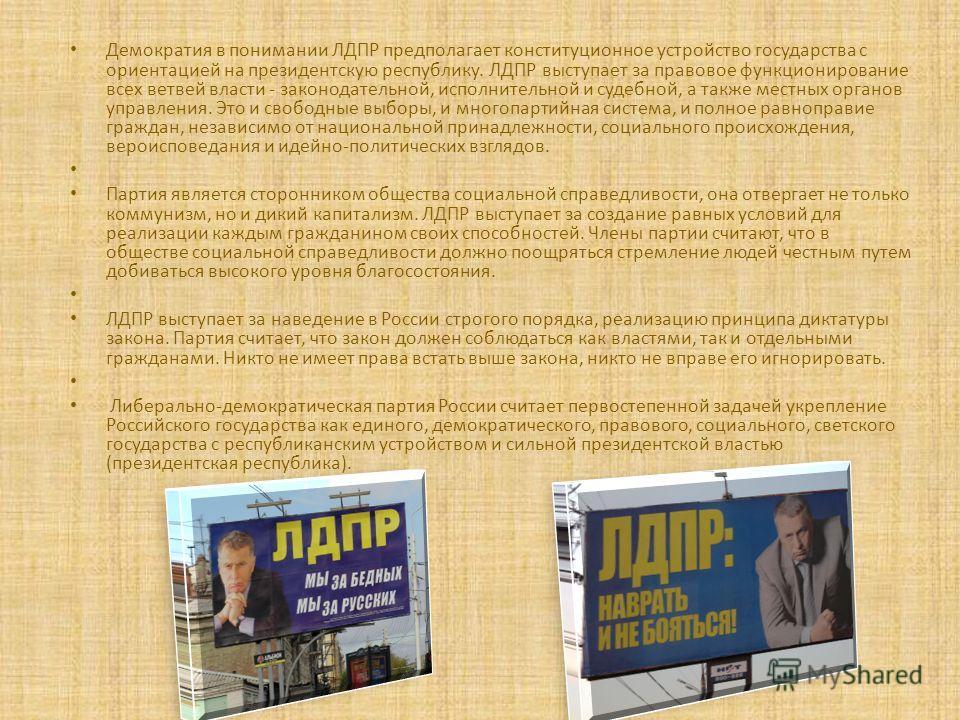 Демократия в понимании ЛДПР предполагает конституционное устройство государства с ориентацией на президентскую республику. ЛДПР выступает за правовое функционирование всех ветвей власти - законодательной, исполнительной и судебной, а также местных ор
