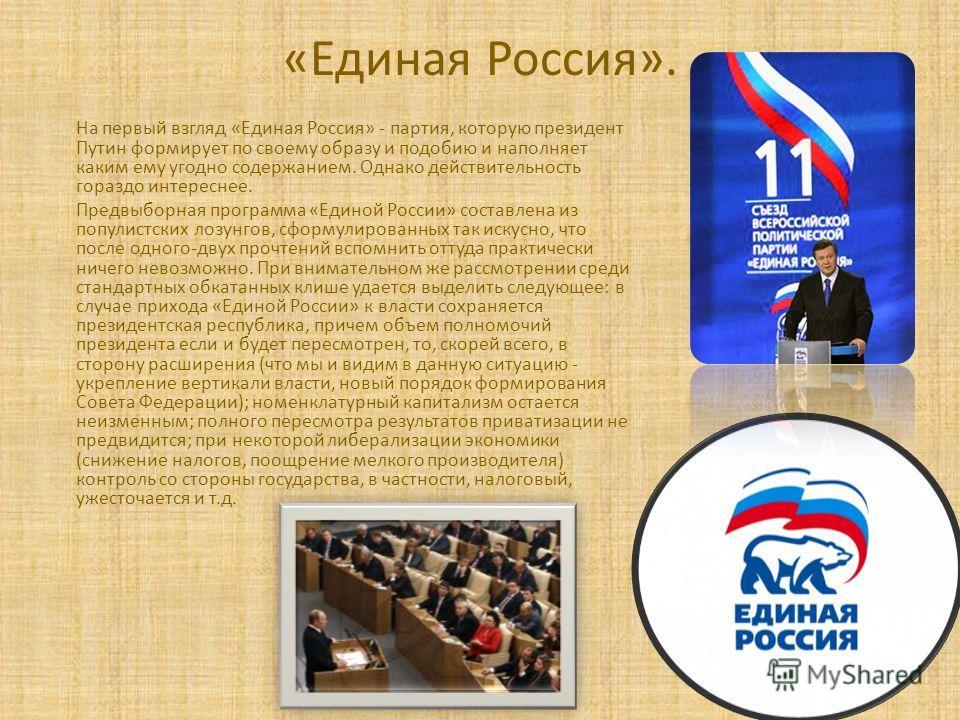 «Единая Россия». На первый взгляд «Единая Россия» - партия, которую президент Путин формирует по своему образу и подобию и наполняет каким ему угодно содержанием. Однако действительность гораздо интереснее. Предвыборная программа «Единой России» сост