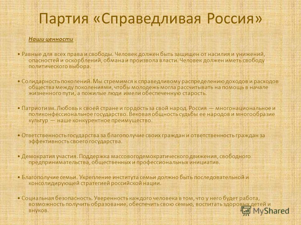 Партия «Справедливая Россия» Наши ценности Равные для всех права и свободы. Человек должен быть защищен от насилия и унижений, опасностей и оскорблений, обмана и произвола власти. Человек должен иметь свободу политического выбора. Солидарность поколе