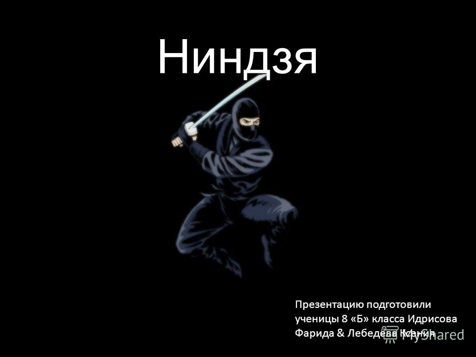 Ниндзя Презентацию подготовили ученицы 8 «Б» класса Идрисова Фарида & Лебедева Ксения