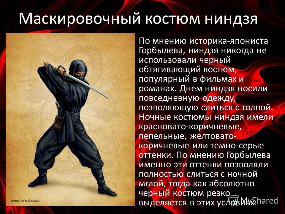 Маскировочный костюм ниндзя По мнению историка-япониста Горбылева, ниндзя никогда не использовали черный обтягивающий костюм, популярный в фильмах и романах. Днем ниндзя носили повседневную одежду, позволяющую слиться с толпой. Ночные костюмы ниндзя