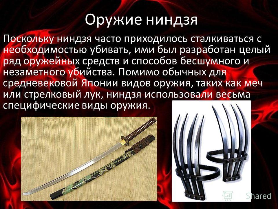 Оружие ниндзя Поскольку ниндзя часто приходилось сталкиваться с необходимостью убивать, ими был разработан целый ряд оружейных средств и способов бесшумного и незаметного убийства. Помимо обычных для средневековой Японии видов оружия, таких как меч и