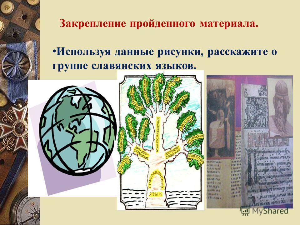 Закрепление пройденного материала. Используя данные рисунки, расскажите о группе славянских языков.