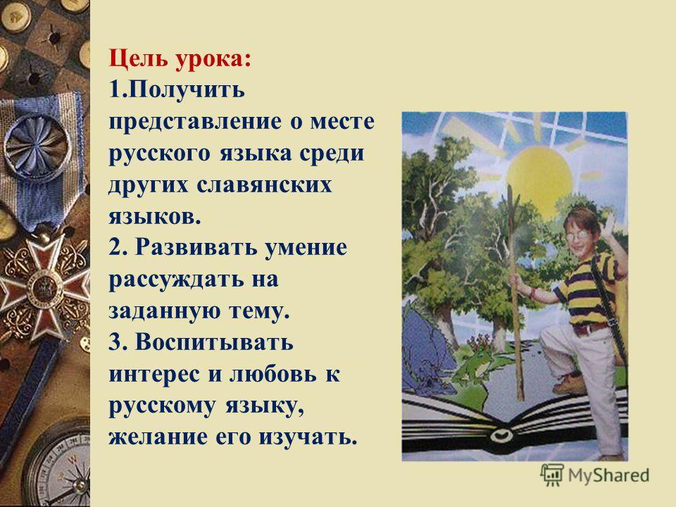 Цель урока: 1.Получить представление о месте русского языка среди других славянских языков. 2. Развивать умение рассуждать на заданную тему. 3. Воспитывать интерес и любовь к русскому языку, желание его изучать.