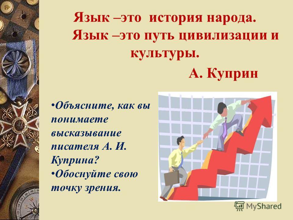 Язык –это история народа. Язык –это путь цивилизации и культуры. А. Куприн О бъясните, как вы понимаете высказывание писателя А. И. Куприна? О боснуйте свою точку зрения.