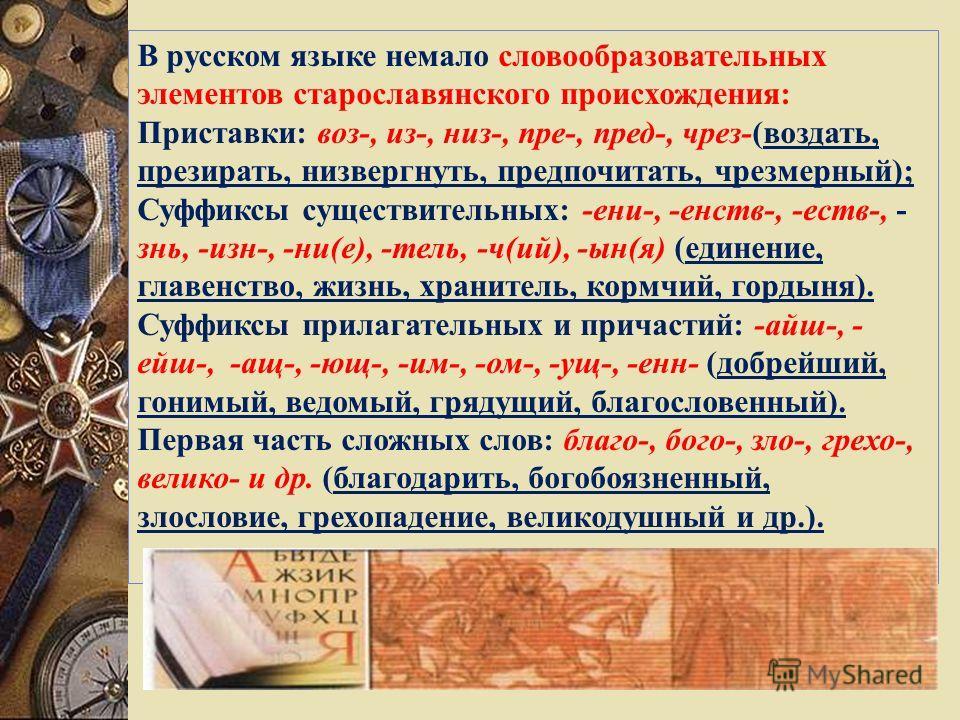 В русском языке немало словообразовательных элементов старославянского происхождения: Приставки: воз-, из-, низ-, пре-, пред-, чрез-(воздать, презирать, низвергнуть, предпочитать, чрезмерный); Суффиксы существительных: -ени-, -енств-, -еств-, - знь,