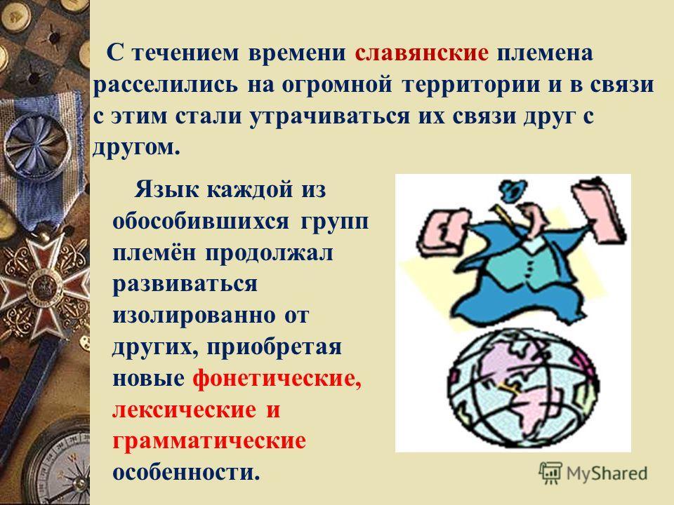 С течением времени славянские племена расселились на огромной территории и в связи с этим стали утрачиваться их связи друг с другом. Язык каждой из обособившихся групп племён продолжал развиваться изолированно от других, приобретая новые фонетические