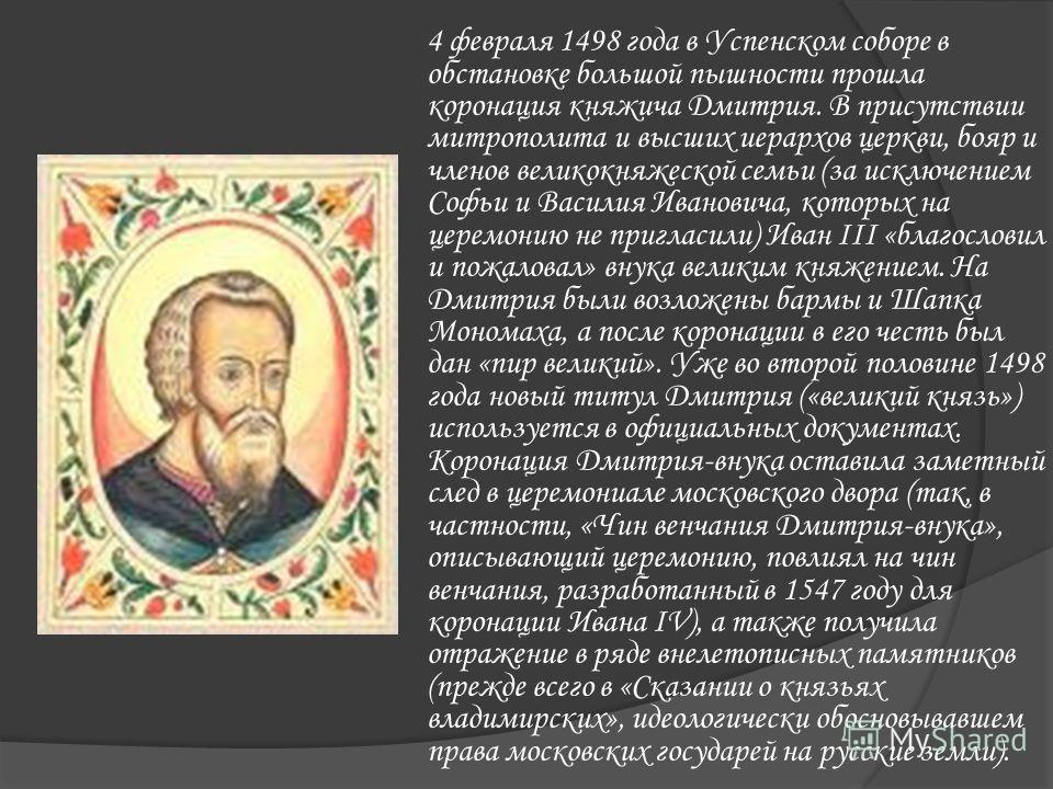 4 февраля 1498 года в Успенском соборе в обстановке большой пышности прошла коронация княжича Дмитрия. В присутствии митрополита и высших иерархов церкви, бояр и членов великокняжеской семьи (за исключением Софьи и Василия Ивановича, которых на церем