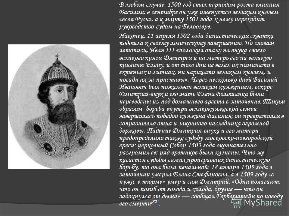В любом случае, 1500 год стал периодом роста влияния Василия; в сентябре он уже именуется великим князем «всея Руси», а к марту 1501 года к нему переходит руководство судом на Белоозере. Наконец, 11 апреля 1502 года династическая схватка подошла к св