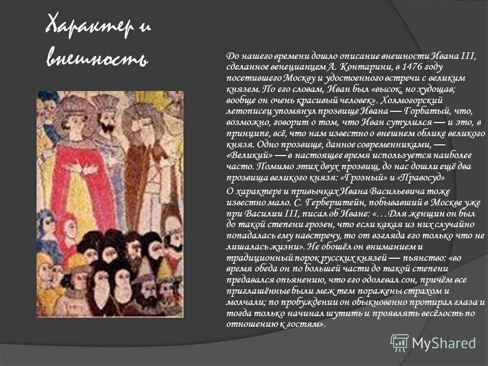 Характер и внешность До нашего времени дошло описание внешности Ивана III, сделанное венецианцем А. Контарини, в 1476 году посетившего Москву и удостоенного встречи с великим князем. По его словам, Иван был «высок, но худощав; вообще он очень красивы