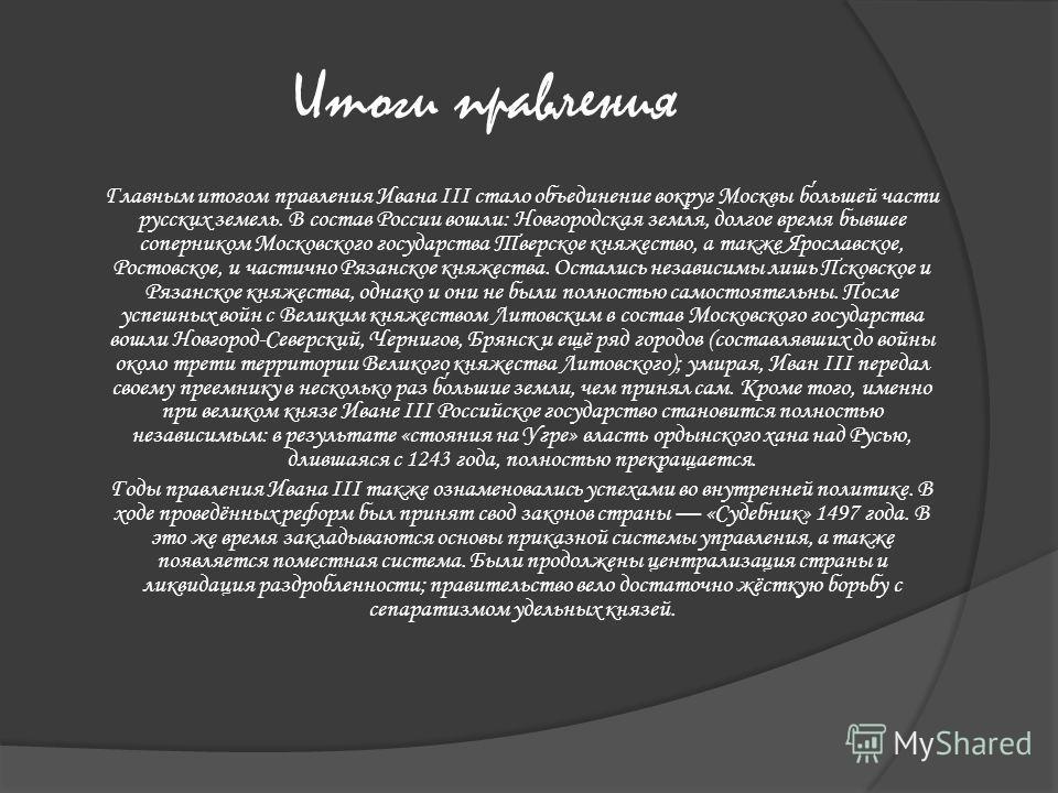 Итоги правления Главным итогом правления Ивана III стало объединение вокруг Москвы большей части русских земель. В состав России вошли: Новгородская земля, долгое время бывшее соперником Московского государства Тверское княжество, а также Ярославское