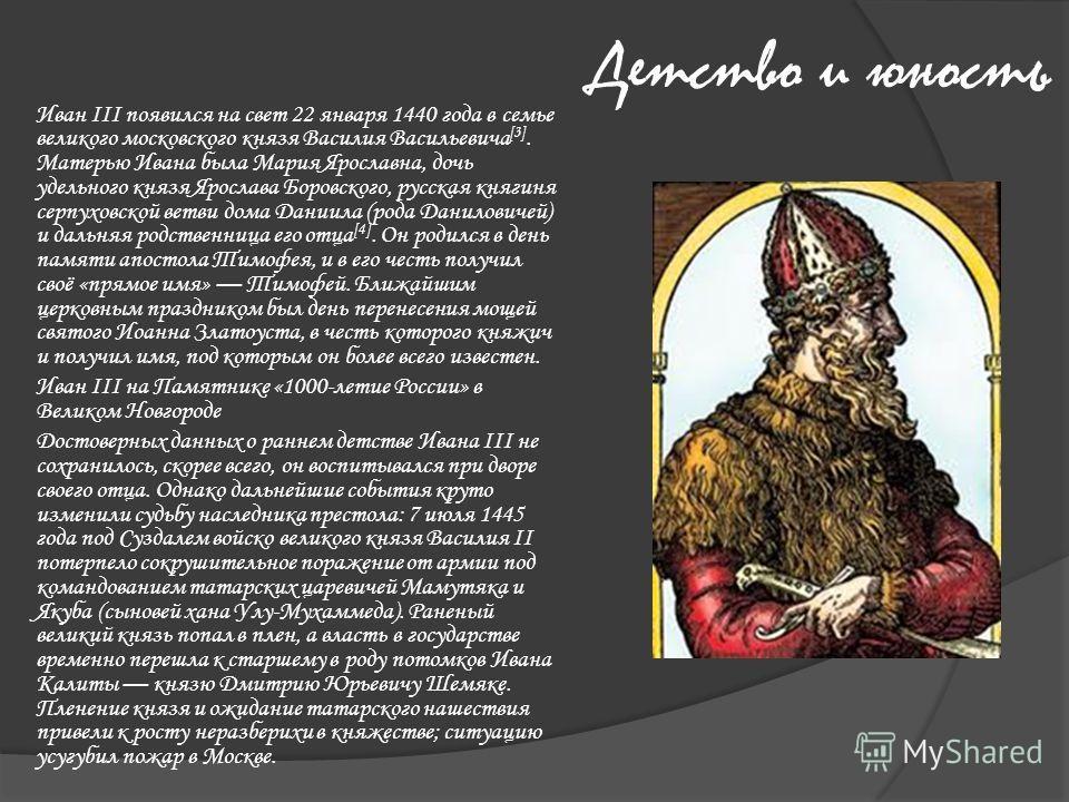 Детство и юность Иван III появился на свет 22 января 1440 года в семье великого московского князя Василия Васильевича [3]. Матерью Ивана была Мария Ярославна, дочь удельного князя Ярослава Боровского, русская княгиня серпуховской ветви дома Даниила (