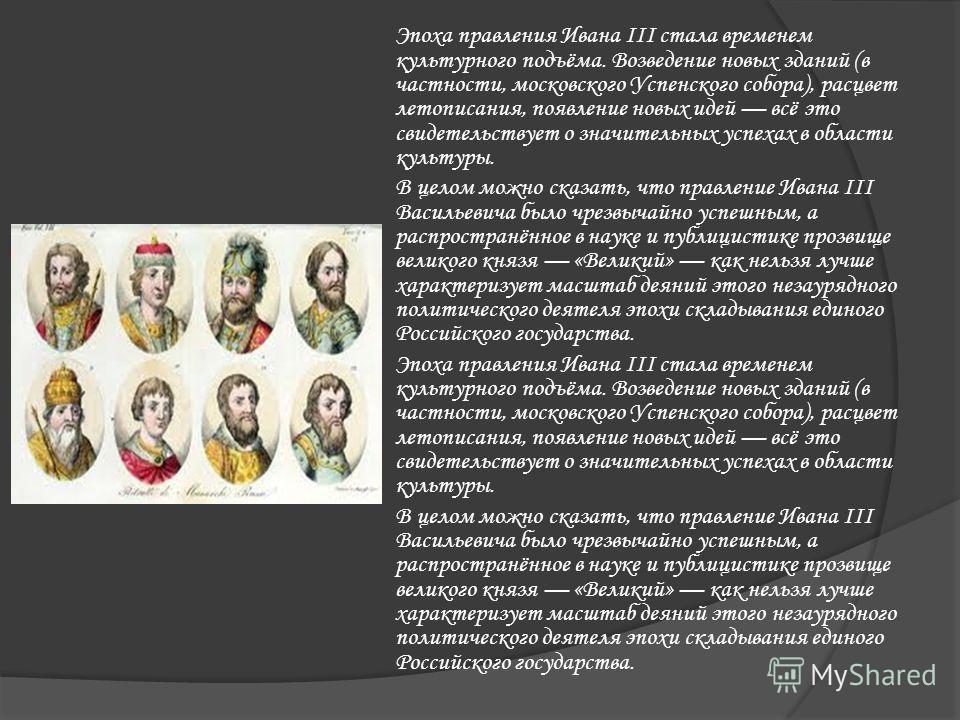 Эпоха правления Ивана III стала временем культурного подъёма. Возведение новых зданий (в частности, московского Успенского собора), расцвет летописания, появление новых идей всё это свидетельствует о значительных успехах в области культуры. В целом м