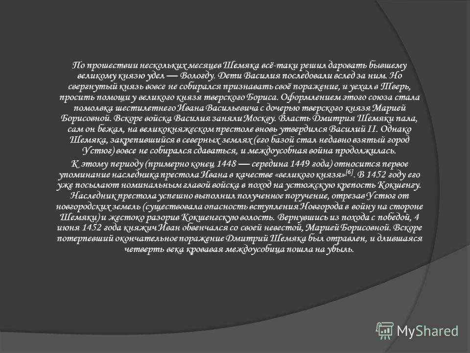 По прошествии нескольких месяцев Шемяка всё-таки решил даровать бывшему великому князю удел Вологду. Дети Василия последовали вслед за ним. Но свергнутый князь вовсе не собирался признавать своё поражение, и уехал в Тверь, просить помощи у великого к