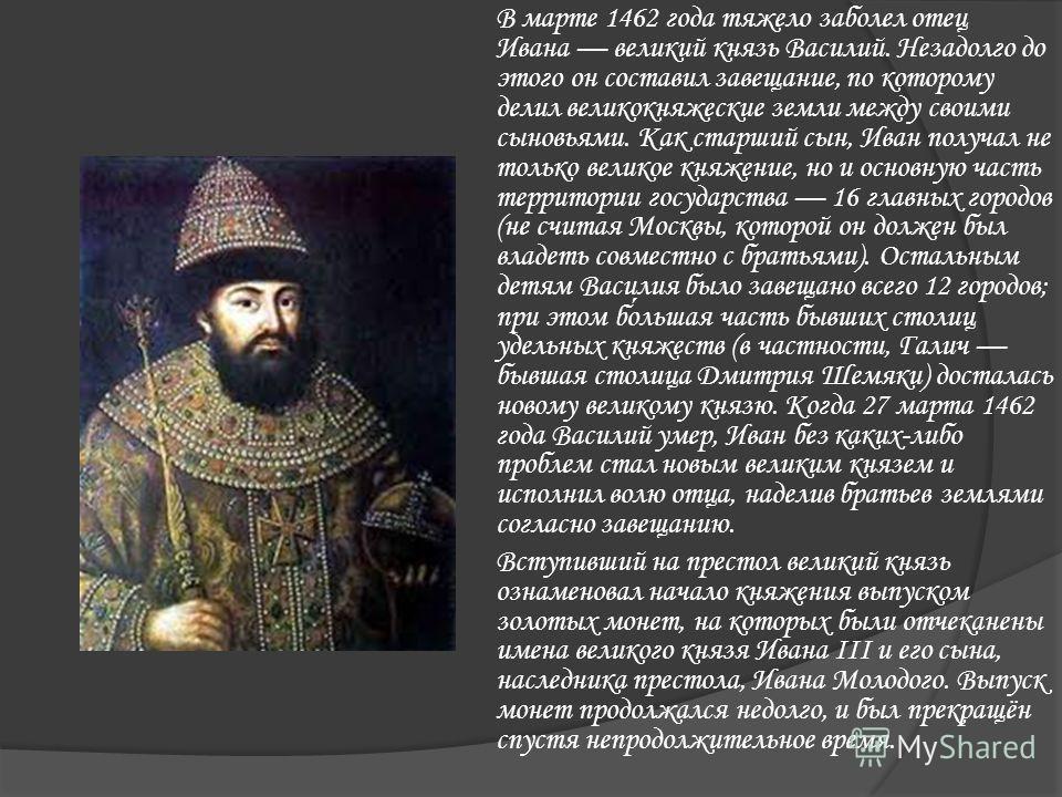 В марте 1462 года тяжело заболел отец Ивана великий князь Василий. Незадолго до этого он составил завещание, по которому делил великокняжеские земли между своими сыновьями. Как старший сын, Иван получал не только великое княжение, но и основную часть