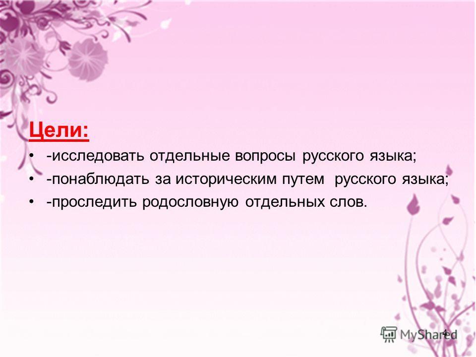 4 Цели: -исследовать отдельные вопросы русского языка; -понаблюдать за историческим путем русского языка; -проследить родословную отдельных слов.
