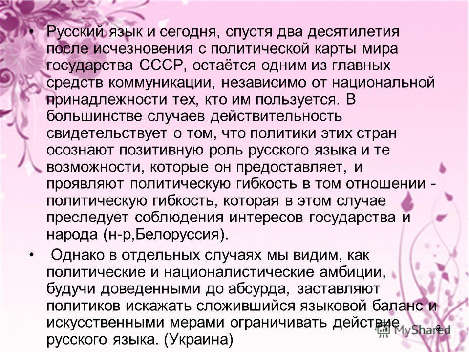 8 Русский язык и сегодня, спустя два десятилетия после исчезновения с политической карты мира государства СССР, остаётся одним из главных средств коммуникации, независимо от национальной принадлежности тех, кто им пользуется. В большинстве случаев де
