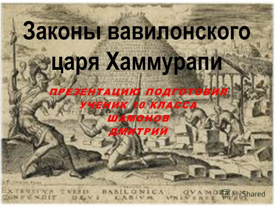 ПРЕЗЕНТАЦИЮ ПОДГОТОВИЛ УЧЕНИК 10 КЛАССА ШАМОНОВ ДМИТРИЙ Законы вавилонского царя Хаммурапи