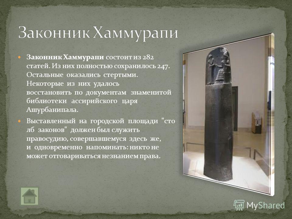 Законник Хаммурапи состоит из 282 статей. Из них полностью сохранилось 247. Остальные оказались стертыми. Некоторые из них удалось восстановить по документам знаменитой библиотеки ассирийского царя Ашурбанипала. Выставленный на городской площади