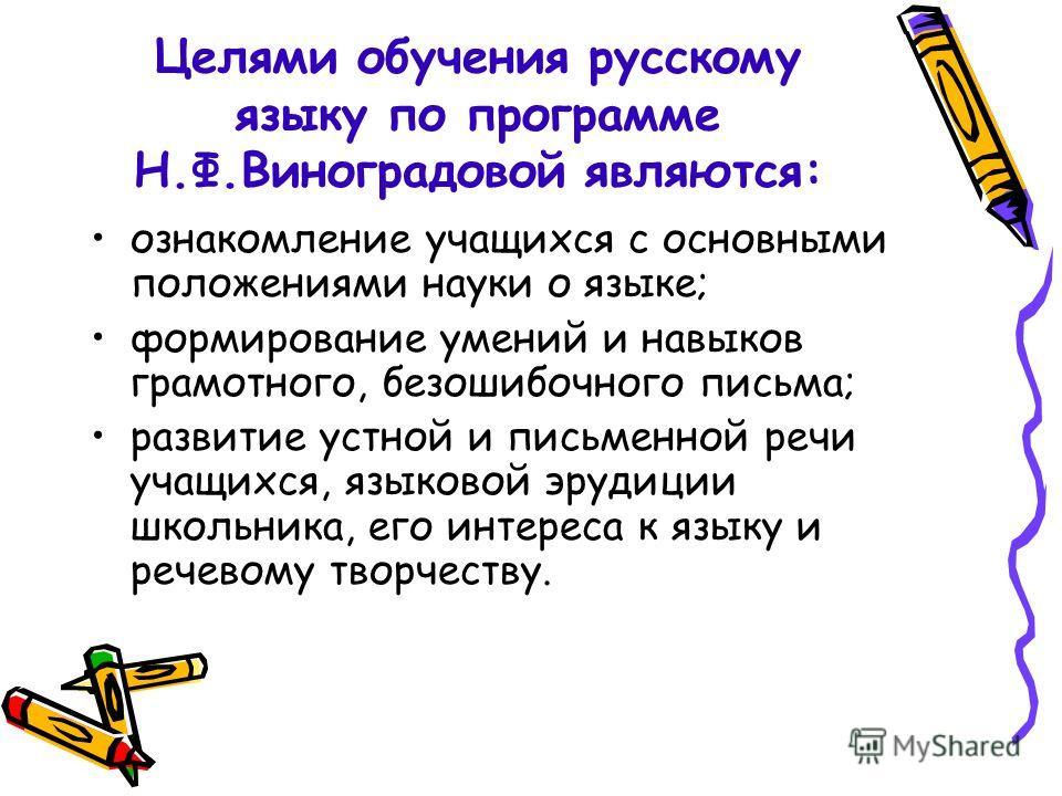 Целями обучения русскому языку по программе Н.Ф.Виноградовой являются: ознакомление учащихся с основными положениями науки о языке; формирование умений и навыков грамотного, безошибочного письма; развитие устной и письменной речи учащихся, языковой э