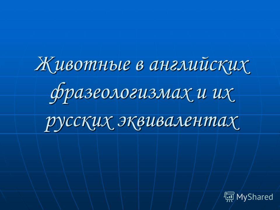 Животные в английских фразеологизмах и их русских эквивалентах