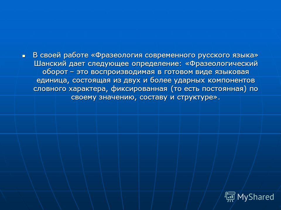 В своей работе «Фразеология современного русского языка» Шанский дает следующее определение: «Фразеологический оборот – это воспроизводимая в готовом виде языковая единица, состоящая из двух и более ударных компонентов словного характера, фиксированн