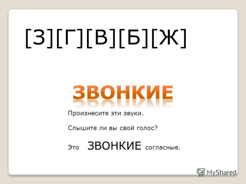 [З][Г][В][Б][Ж] Произнесите эти звуки. Слышите ли вы свой голос? Это ЗВОНКИЕ согласные.