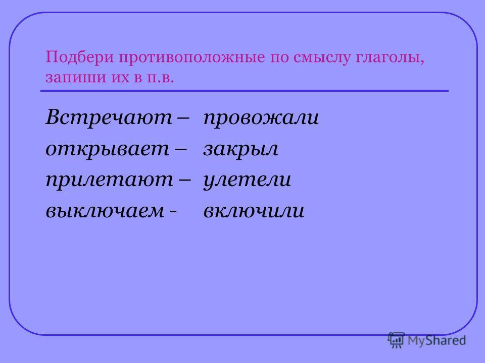 Подбери противоположные по смыслу глаголы, запиши их в п.в. Встречают – открывает – прилетают – выключаем - провожали закрыл улетели включили