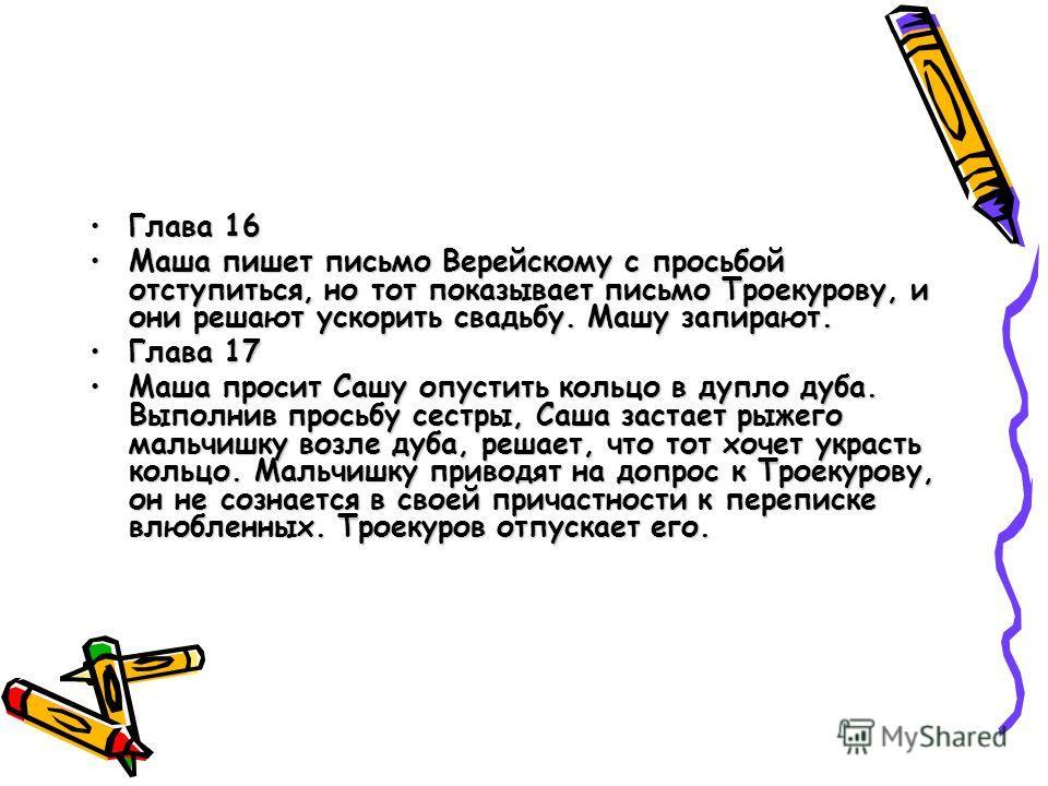 Глава 16Глава 16 Маша пишет письмо Верейскому с просьбой отступиться, но тот показывает письмо Троекурову, и они решают ускорить свадьбу. Машу запирают.Маша пишет письмо Верейскому с просьбой отступиться, но тот показывает письмо Троекурову, и они ре