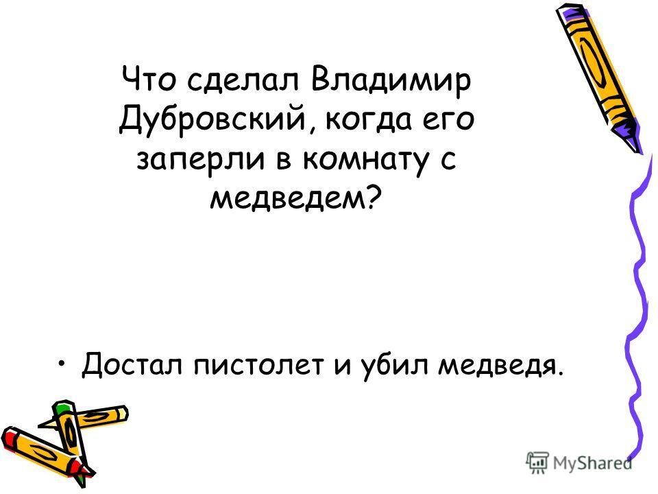 Что сделал Владимир Дубровский, когда его заперли в комнату с медведем? Достал пистолет и убил медведя.