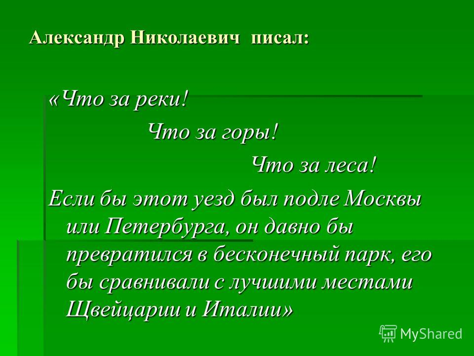 Александр Николаевич писал: «Что за реки! Что за горы! Что за горы! Что за леса! Что за леса! Если бы этот уезд был подле Москвы или Петербурга, он давно бы превратился в бесконечный парк, его бы сравнивали с лучшими местами Щвейцарии и Италии»