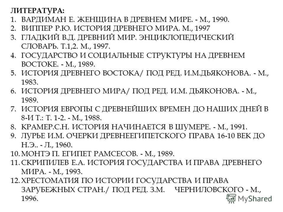 ЛИТЕРАТУРА: 1.ВАРДИМАН Е. ЖЕНЩИНА В ДРЕВНЕМ МИРЕ. - М., 1990. 2.ВИППЕР Р.Ю. ИСТОРИЯ ДРЕВНЕГО МИРА. М., 1997 3.ГЛАДКИЙ В.Д. ДРЕВНИЙ МИР. ЭНЦИКЛОПЕДИЧЕСКИЙ СЛОВАРЬ. Т.1,2. М., 1997. 4.ГОСУДАРСТВО И СОЦИАЛЬНЫЕ СТРУКТУРЫ НА ДРЕВНЕМ ВОСТОКЕ. - М., 1989. 5
