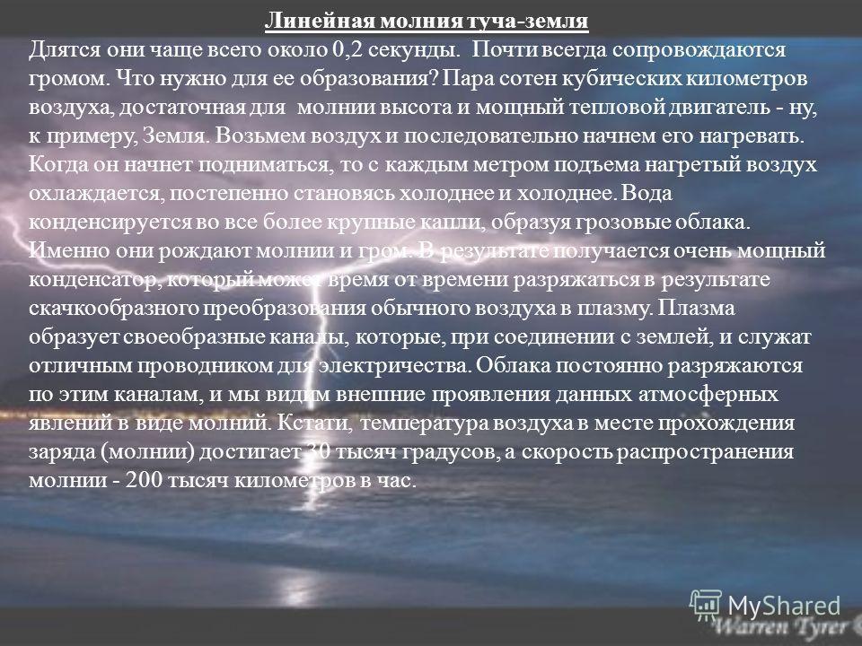 Линейная молния туча-земля Длятся они чаще всего около 0,2 секунды. Почти всегда сопровождаются громом. Что нужно для ее образования? Пара сотен кубических километров воздуха, достаточная для молнии высота и мощный тепловой двигатель - ну, к примеру,