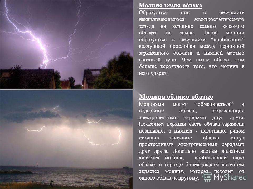 Молния земля-облако Образуются они в результате накапливающегося электростатического заряда на вершине самого высокого объекта на земле. Такие молнии образуются в результате пробивания воздушной прослойки между вершиной заряженного объекта и нижней ч