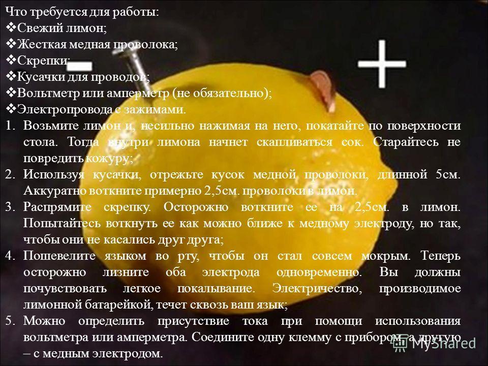 Что требуется для работы : Свежий лимон ; Жесткая медная проволока ; Скрепки ; Кусачки для проводов ; Вольтметр или амперметр ( не обязательно ); Электропровода с зажимами. 1.Возьмите лимон и, несильно нажимая на него, покатайте по поверхности стола.