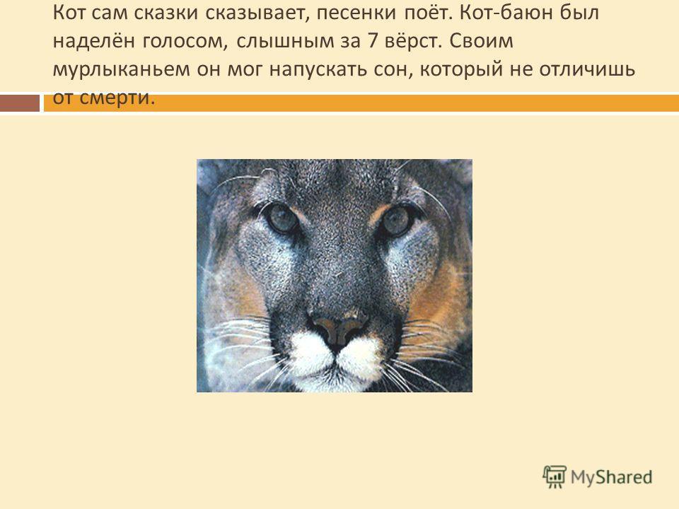 Кот сам сказки сказывает, песенки поёт. Кот - баюн был наделён голосом, слышным за 7 вёрст. Своим мурлыканьем он мог напускать сон, который не отличишь от смерти.