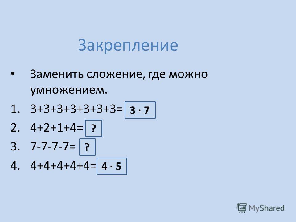 Закрепление Заменить сложение, где можно умножением. 1.3+3+3+3+3+3+3= 2.4+2+1+4= 3.7-7-7-7= 4.4+4+4+4+4= 3 7 ? ? 4 5