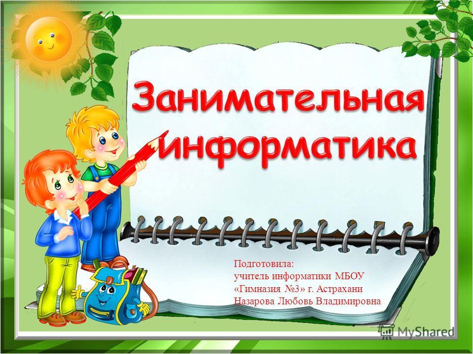 Подготовила: учитель информатики МБОУ «Гимназия 3» г. Астрахани Назарова Любовь Владимировна