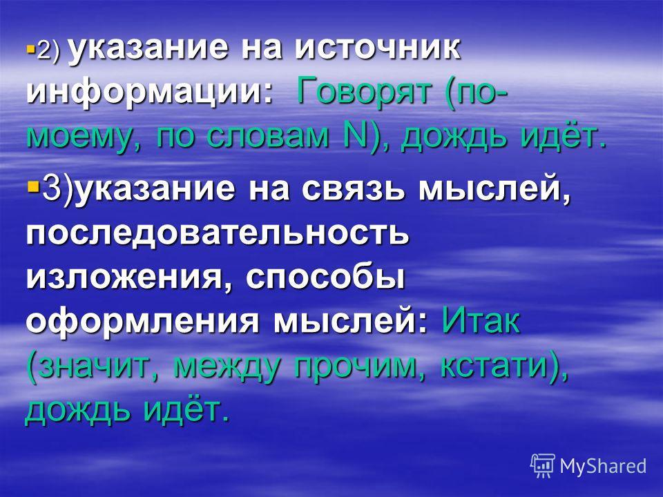 2) указание на источник информации: Говорят (по- моему, по словам N), дождь идёт. 2) указание на источник информации: Говорят (по- моему, по словам N), дождь идёт. 3)указание на связь мыслей, последовательность изложения, способы оформления мыслей: И