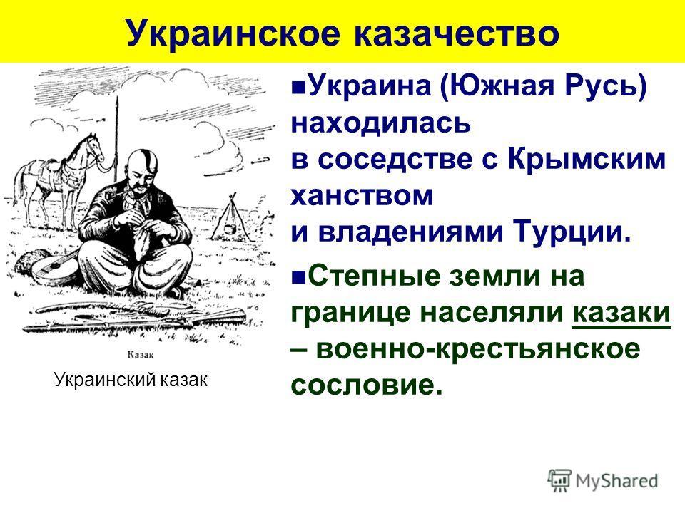 Украинское казачество Украина (Южная Русь) находилась в соседстве с Крымским ханством и владениями Турции. Степные земли на границе населяли казаки – военно-крестьянское сословие. Украинский казак