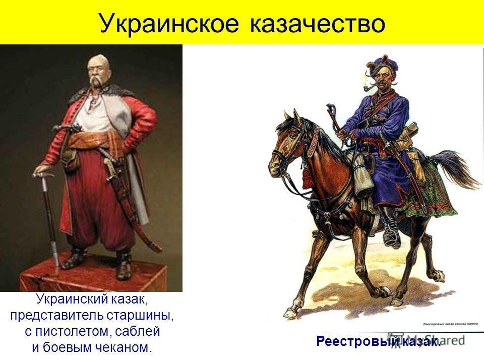 Украинское казачество Украинский казак, представитель старшины, с пистолетом, саблей и боевым чеканом. Реестровый казак.