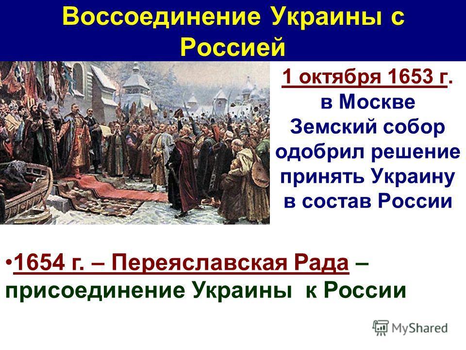 1 октября 1653 г. в Москве Земский собор одобрил решение принять Украину в состав России 1654 г. – Переяславская Рада – присоединение Украины к России Воссоединение Украины с Россией