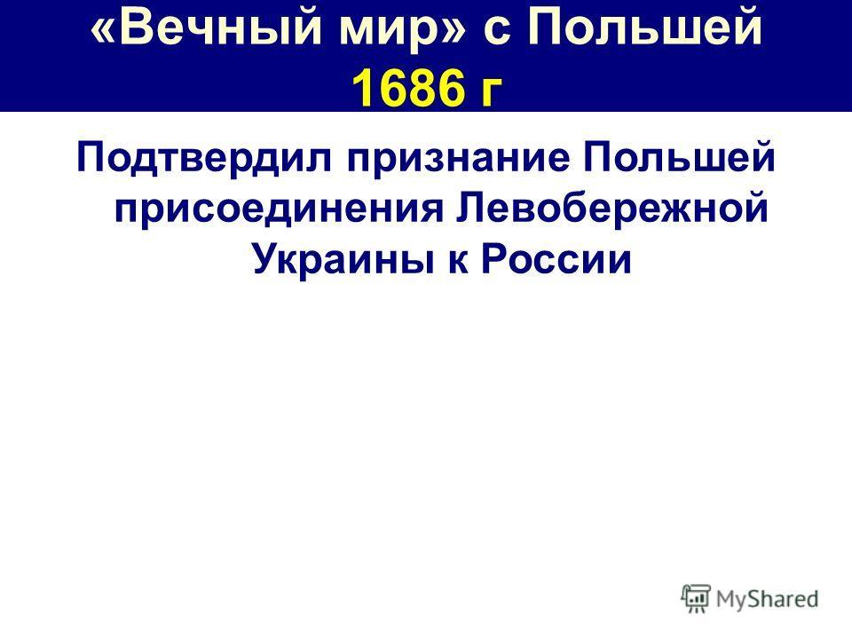 «Вечный мир» с Польшей 1686 г Подтвердил признание Польшей присоединения Левобережной Украины к России