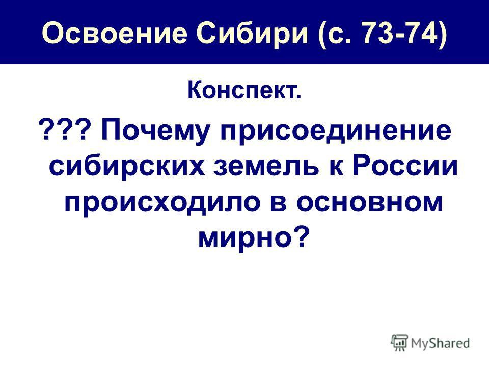 Освоение Сибири (с. 73-74) Конспект. ??? Почему присоединение сибирских земель к России происходило в основном мирно?